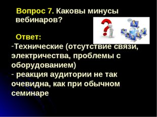 Вопрос 7. Каковы минусы вебинаров? Ответ: Технические (отсутствие связи, эле
