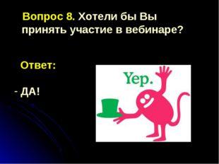 Вопрос 8. Хотели бы Вы принять участие в вебинаре? Ответ: ДА!