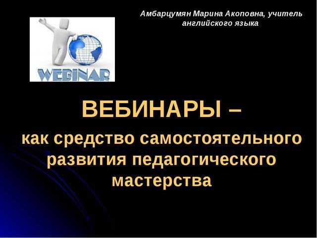 Амбарцумян Марина Акоповна, учитель английского языка ВЕБИНАРЫ – как средство...