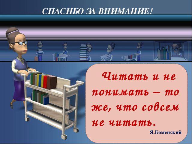 Читать и не понимать – то же, что совсем не читать. Я.Коменский СПАСИБО ЗА...