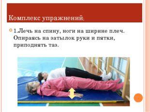 Комплекс упражнений; 1.Лечь на спину, ноги на ширине плеч. Опираясь на затыло