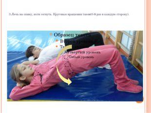 3.Лечь на спину, ноги согнуть. Круговые вращения тазом(6-8 раз в каждую стор