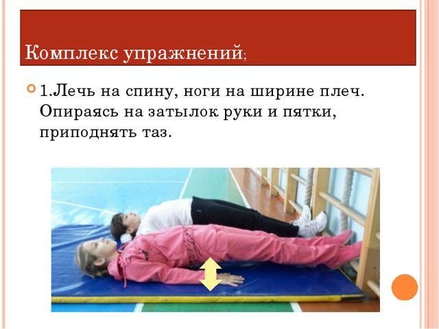 Комплекс упражнений; 1.Лечь на спину, ноги на ширине плеч. Опираясь на затыло...