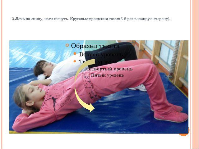 3.Лечь на спину, ноги согнуть. Круговые вращения тазом(6-8 раз в каждую стор...