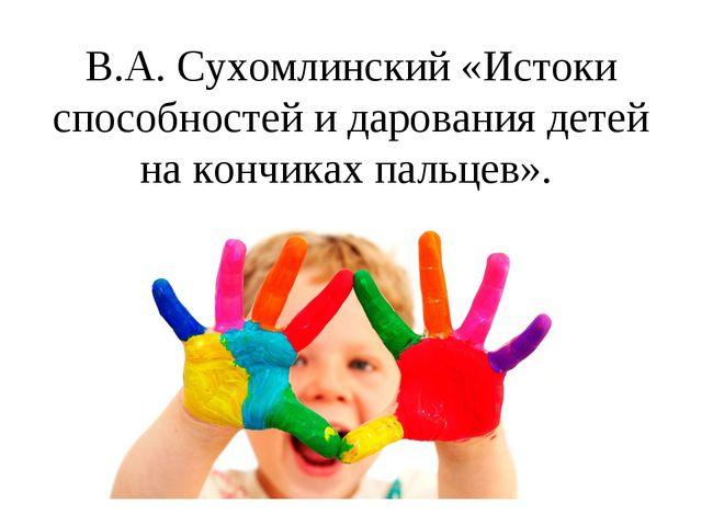 В.А. Сухомлинский «Истоки способностей и дарования детей на кончиках пальцев».