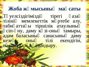 Жоба жұмысының мақсаты Тәуелсіздігіміздің тірегі қазақ тілінің мемлекеттік мә