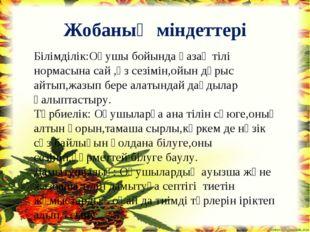 Жобаның міндеттері Білімділік:Оқушы бойында қазақ тілі нормасына сай ,өз сезі