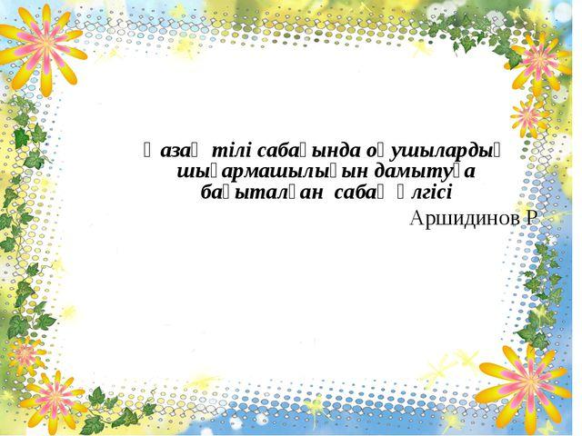Қазақ тілі сабағында оқушылардың шығармашылығын дамытуға бағыталған сабақ үл...