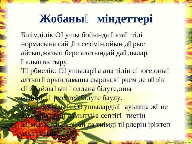 Жобаның міндеттері Білімділік:Оқушы бойында қазақ тілі нормасына сай ,өз сезі...