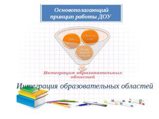 ИНТЕГРАЦИЯ предполагает объединение нескольких образовательных областей в одн