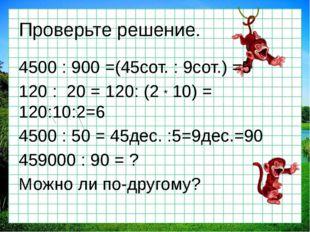 Проверьте решение. 4500 : 900 =(45сот. : 9сот.) =5 120 : 20 = 120: (2 * 10) =