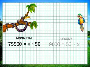 Мальчики 75500 = х * 50 Девочки 9000 = 50 * х