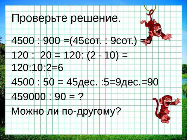 Проверьте решение. 4500 : 900 =(45сот. : 9сот.) =5 120 : 20 = 120: (2 * 10) =...