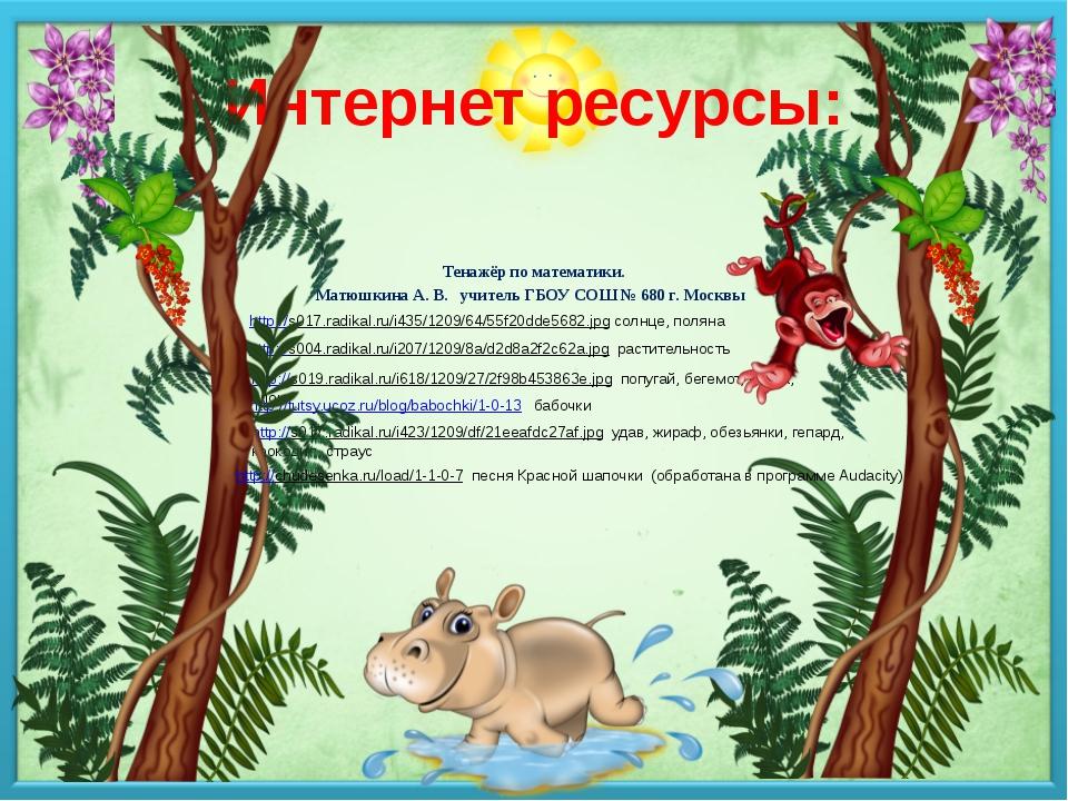 Интернет ресурсы: Тенажёр по математики. Матюшкина А. В. учитель ГБОУ СОШ № 6...