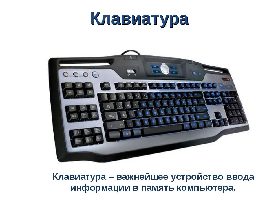 Клавиатура Клавиатура – важнейшее устройство ввода информации в память компь...