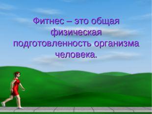 Фитнес – это общая физическая подготовленность организма человека.