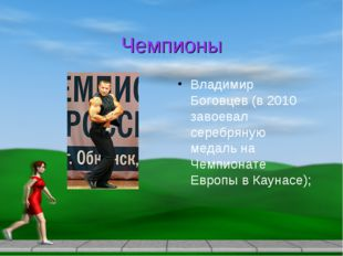 Чемпионы Владимир Боговцев (в 2010 завоевал серебряную медаль на Чемпионате Е