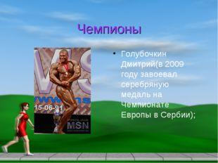Чемпионы Голубочкин Дмитрий(в 2009 году завоевал серебряную медаль на Чемпион