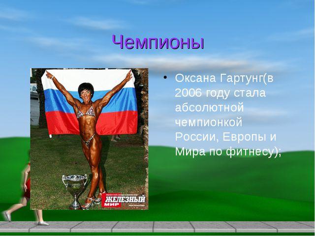 Чемпионы Оксана Гартунг(в 2006 году стала абсолютной чемпионкой России, Европ...