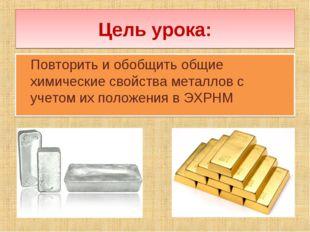 Цель урока: Повторить и обобщить общие химические свойства металлов с учетом
