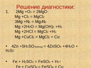 Решение диагностики: 1. 2Mg +O2 = 2MgO Mg +Cl2 = MgCl2 3Mg +N2 = Mg3N2 Mg