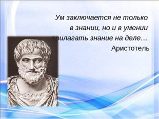 Ум заключается не только в знании, но и в умении прилагать знание на деле… А