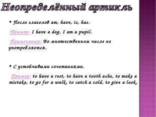 После глаголов am, have, is, has. Пример: I have a dog. I am a pupil. Примеч