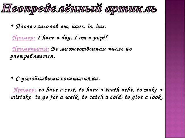 После глаголов am, have, is, has. Пример: I have a dog. I am a pupil. Примеч...
