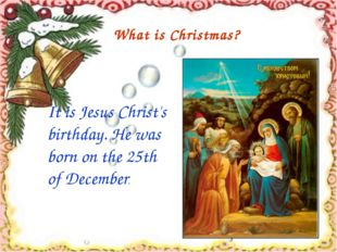 It is Jesus Christ's birthday. He was born on the 25th of December. What is
