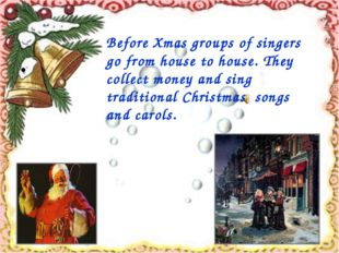 Before Xmas groups of singers go from house to house. They collect money and