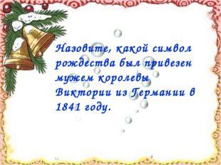 Назовите, какой символ рождества был привезен мужем королевы Виктории из Гер