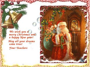 We wish you a merry Christmas and a happy New year! May all your dreams come
