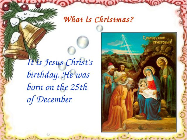 It is Jesus Christ's birthday. He was born on the 25th of December. What is...