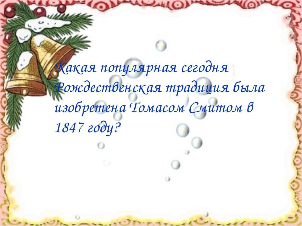 Какая популярная сегодня Рождественская традиция была изобретена Томасом Сми...