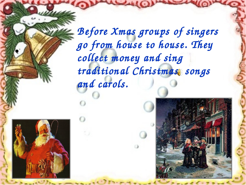 Before Xmas groups of singers go from house to house. They collect money and...