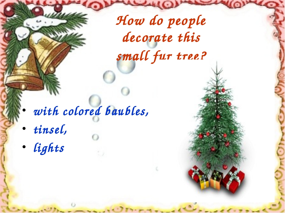 How do people decorate this small fur tree? with colored baubles, tinsel, lig...