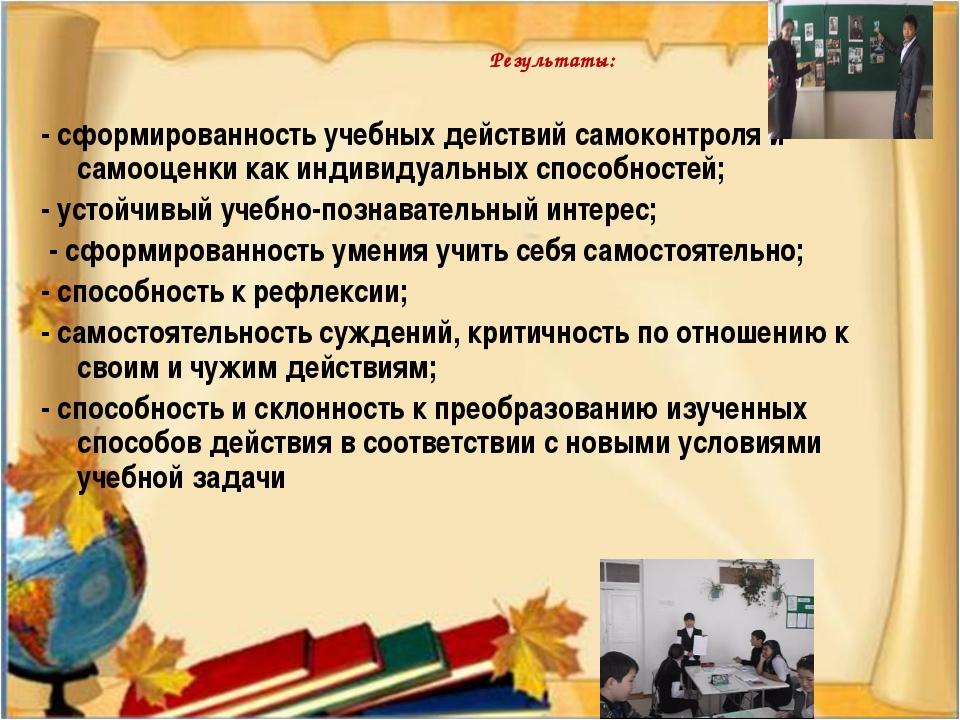 Результаты: - сформированность учебных действий самоконтроля и самооценки как...