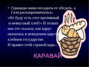 Однажды мама посадила ее обедать, а Галя раскапризничалась: «Не буду есть это