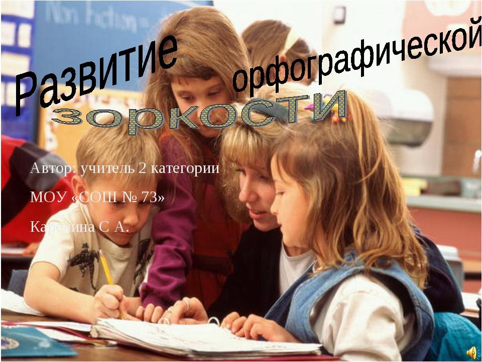 Автор: учитель 2 категории МОУ «СОШ № 73» Карелина С А.