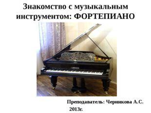 Знакомство с музыкальным инструментом: ФОРТЕПИАНО Преподаватель: Черникова А.