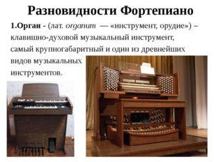 Разновидности Фортепиано 1.Орган - (лат.organum― «инструмент, орудие») – к