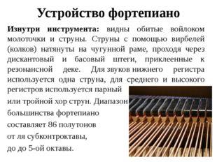 Устройство фортепиано Изнутри инструмента: видны обитые войлоком молоточки и