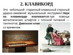 2. КЛАВИКОРД Это небольшой старинныйклавишныйструнный ударно-зажимной музык