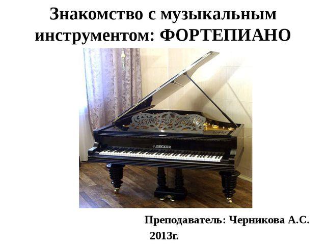 Знакомство с музыкальным инструментом: ФОРТЕПИАНО Преподаватель: Черникова А....