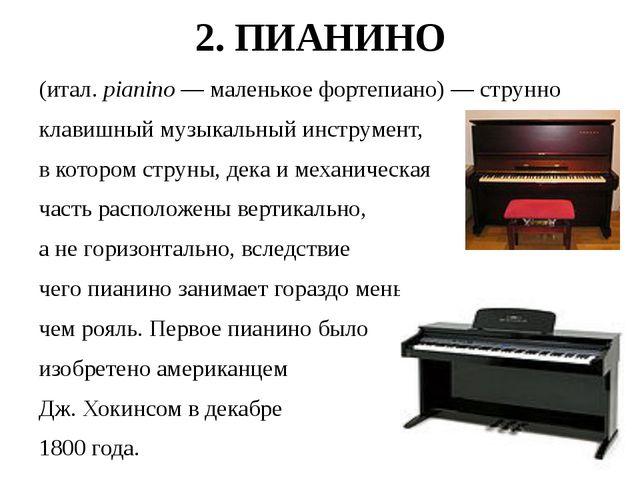 2. ПИАНИНО (итал. pianino— маленькоефортепиано)— струнно клавишныймузыкал...