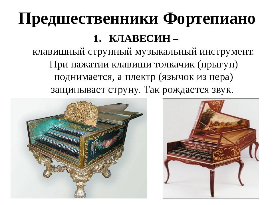 Предшественники Фортепиано КЛАВЕСИН –клавишныйструнныймузыкальный инструмен...