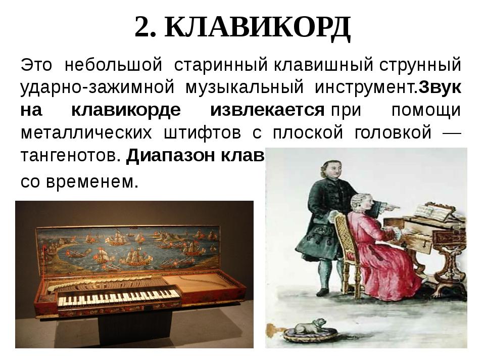 2. КЛАВИКОРД Это небольшой старинныйклавишныйструнный ударно-зажимной музык...