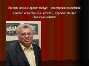 Евгений Александрович Ямбург—советский и российский педагог, общественный де