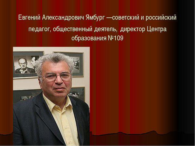 Евгений Александрович Ямбург—советский и российский педагог, общественный де...