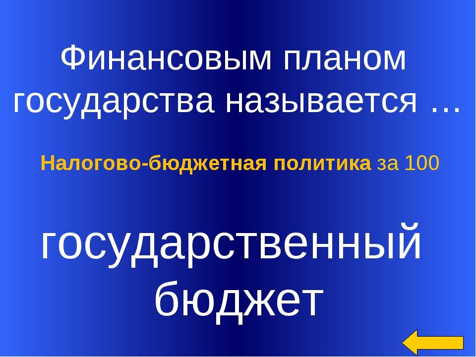 Финансовым планом государства называется … государственный бюджет Налогово-б...
